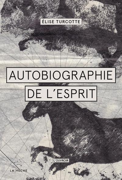 Autobiographie de l'esprit - Élise Turcotte Élise Turcotte   - La Mèche -