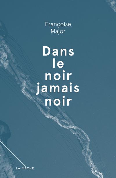 Dans le noir jamais noir - Françoise Major -   - La Mèche - 9782897070359
