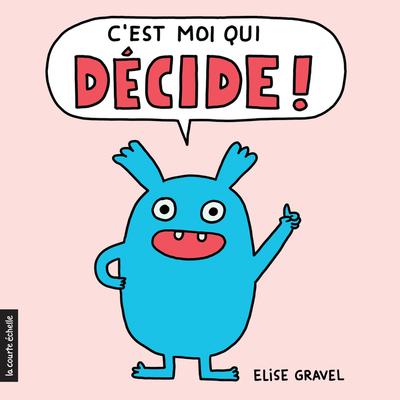 C'est moi qui décide ! - Elise Gravel Elise Gravel - La courte échelle - 9782896519729