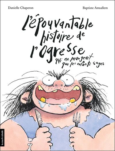 L'épouvantable histoire de l'ogresse qui ne mangeait que les enfants sages - Danielle Chaperon  Iris - La courte échelle - 9782896952502