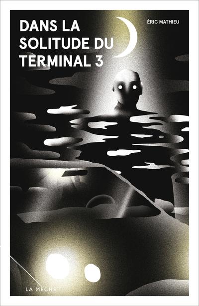 Dans la solitude du Terminal 3 - Éric Mathieu   - La Mèche - 9782897070656